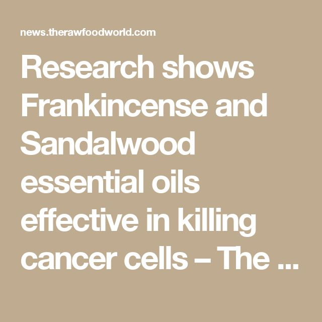 Research shows Frankincense and Sandalwood essential oils effective in killing cancer cells – The Raw Food World News