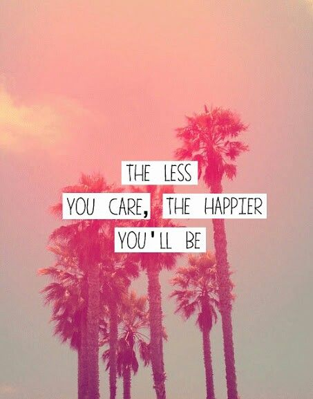 The less I care the happier I'll be