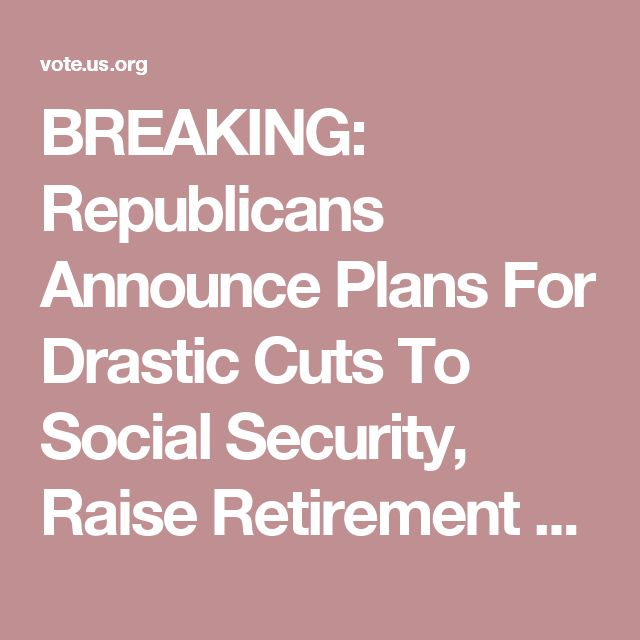 BREAKING: Republicans Announce Plans For Drastic Cuts To Social Security, Raise Retirement Age