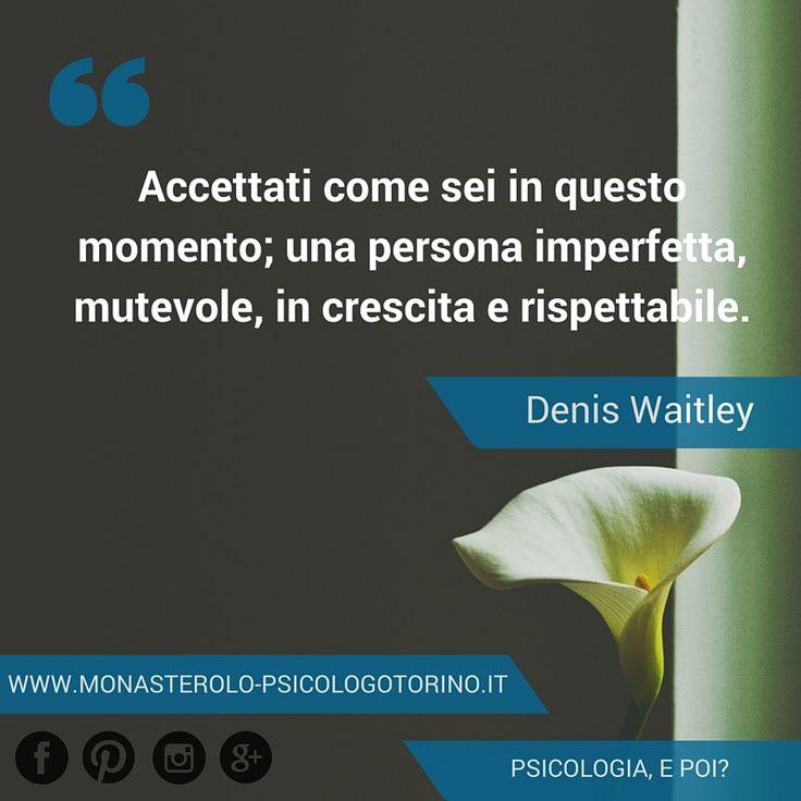 Accettati come sei in questo momento; una persona imperfetta, mutevole, in crescita e rispettabile. #Waitley #Aforismi