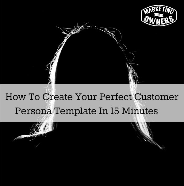 How To Create Your Perfect Customer Persona Template In 15 Minutes