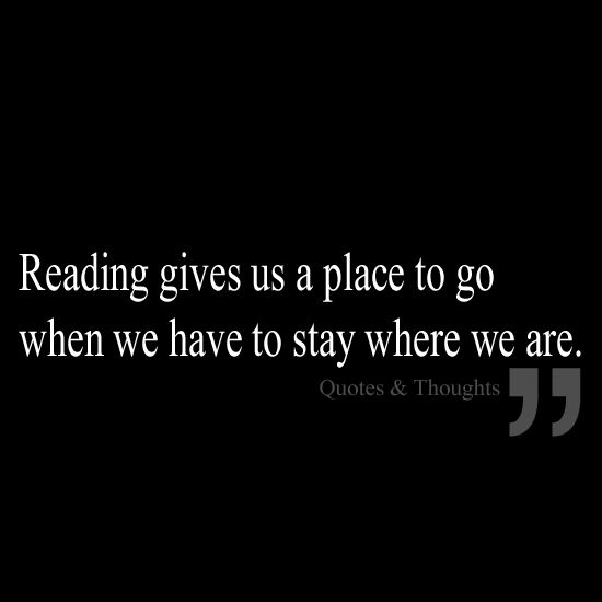 Reading gives us a place to go when we have to stay where we are.