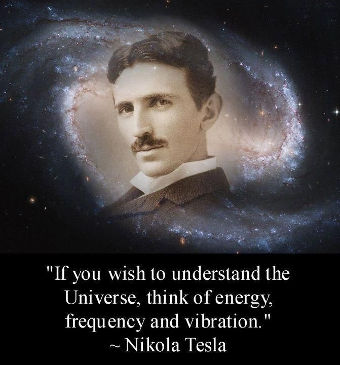 """If you wish to understand the Universe, think of energy, frequency and vibration."" -Nikola Tesla"