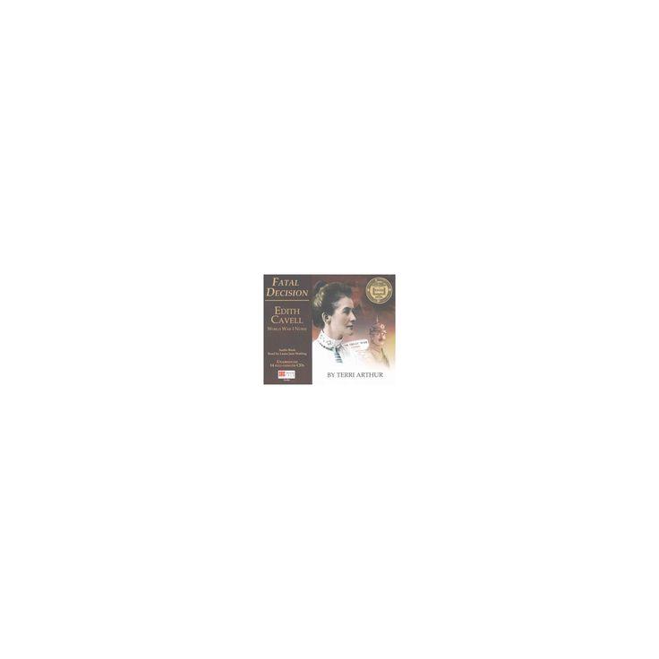 Fatal Decision : Edith Cavell, World War I Nurse (Unabridged) (CD/Spoken Word) (Terri Arthur)