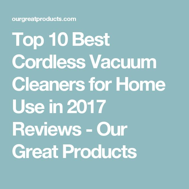 Top 10 Best Cordless Vacuum Cleaners for Home Use in 2017 Reviews - Our Great Products