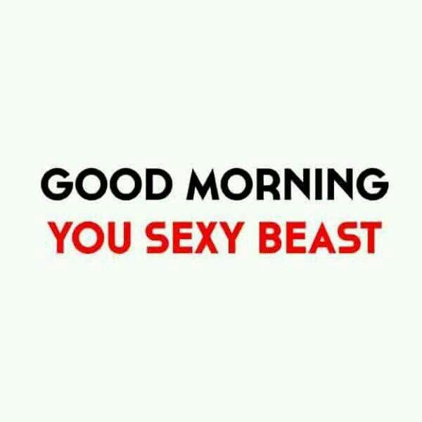 Good morning you sexy beast