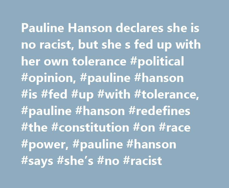 Pauline Hanson declares she is no racist, but she s fed up with her own tolerance #political #opinion, #pauline #hanson #is #fed #up #with #tolerance, #pauline #hanson #redefines #the #constitution #on #race #power, #pauline #hanson #says #she's #no #racist http://attorney.remmont.com/pauline-hanson-declares-she-is-no-racist-but-she-s-fed-up-with-her-own-tolerance-political-opinion-pauline-hanson-is-fed-up-with-tolerance-pauline-hanson-redefines-the-constitution-o/  # Pauline Hanson declares…