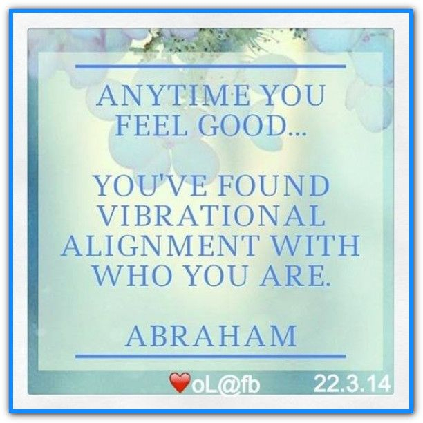 Anytime you feel good... you've found vibrational alignment with who you are. *Abraham-Hicks Quotes (AHQ2071) #workshop