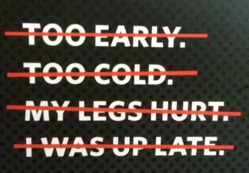 No excuses. Just get out there & run.
