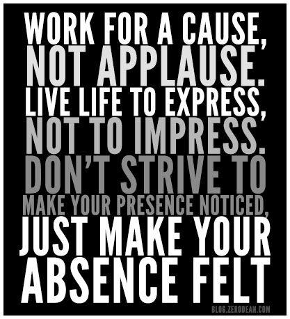 """""""Work for a cause, not applause. Live life to express, not to impress. Don't strive to make your presence noticed, just make your absence felt."""" #cause #express #LeaveALegacy"""