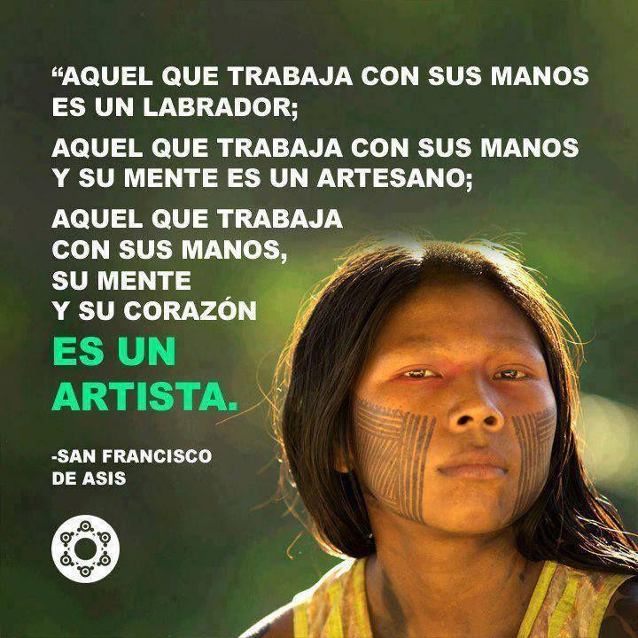 """""""Aquel que trabaja con sus manos es un labrador; aquel que trabaja con sus manos y su mente es un artesano; aquel que trabaja con sus manos, su mente y su corazón es un artista."""" #SanFranciscoDeAsis #Citas #Frases @Candidman"""
