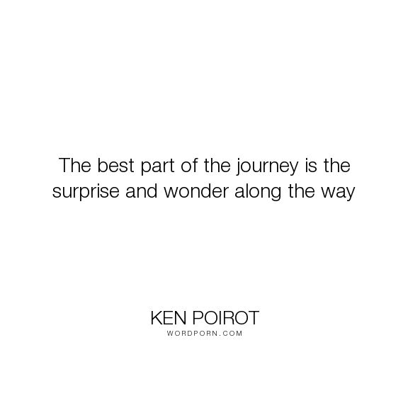 """Ken Poirot - """"The best part of the journey is the surprise and wonder along the way"""". life, best, life-lessons, life-philosophy, journey, life-experience, wonder, life-lesson, journey-of-life, surprise, way, journey-quotes, journey-in-life, best-life, life-path, life-philosophy-inspirational, life-philosophy-lifelong-learner, ken-poirot, ken-poirot-quote, ken-poirot-quotes, author-ken-poirot, best-part, wonder-quotes, along, along-quote, along-quotes, along-the-way, best-part-of-journey…"""