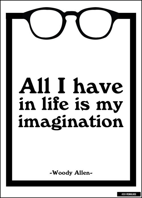 All I have in life is my imagination - Woody Allen