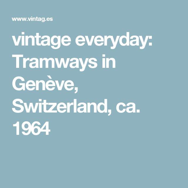 vintage everyday: Tramways in Genève, Switzerland, ca. 1964