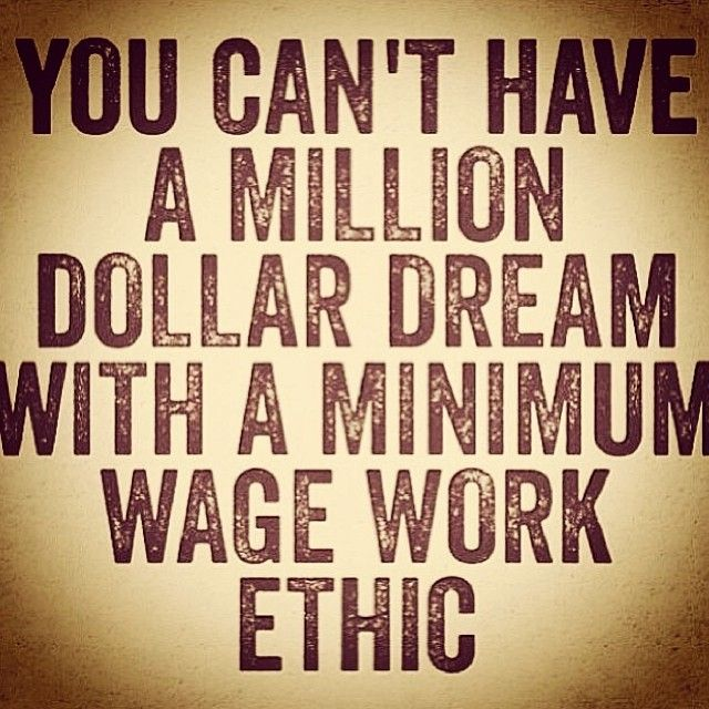 You can't have a million dollar dream with a minimum wage work ethic. This is so…