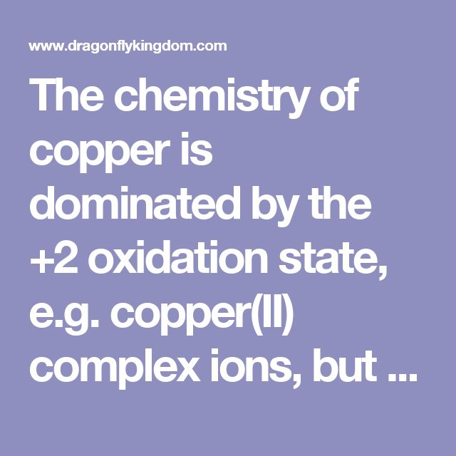 The chemistry of copper is dominated by the +2 oxidation state, e.g. copper(II) complex ions, but there is a substantial chemistry of the +1 state