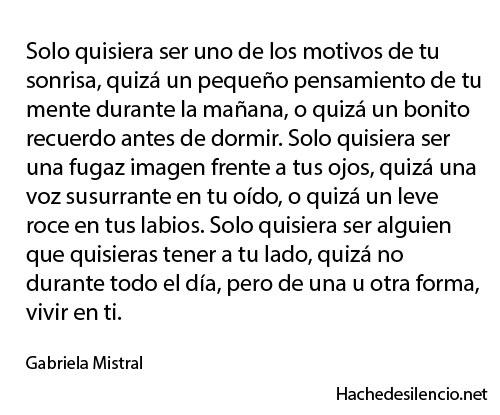 Solo quisiera ser uno de los motivos de tu sonrisa, quizá un pequeño pensamiento de tu mente durante la mañana, o quizá un bonito recuerdo antes de dormir...Gabriela Mistral