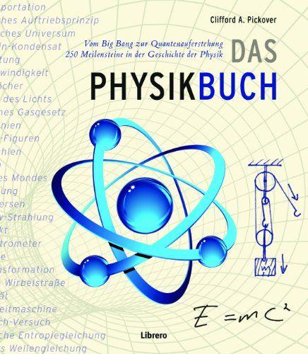 Das Physik Buch: Vom Urknall zum Teilchenbeschleuniger, 250 Meilensteine in der Geschichte der Physik: Amazon.de: Clifford A Pickover: Bücher