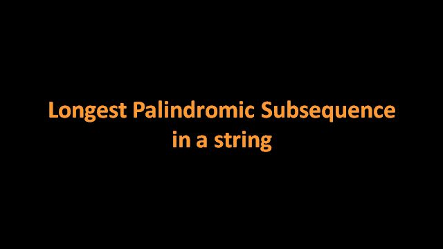 Using dynamic programming find longest palindromic subsequence for a string S. Here is a video solution that finds the longest palindromic subsequence. The algorithm is explained with the help of examples and animations.Java code is provided in Code Snippet Section.