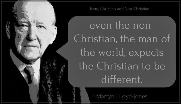 "Martyn LLoyd-Jones, even the non-Christian expects the Christian to be different. (from ""Christian and Non-Christian"")"