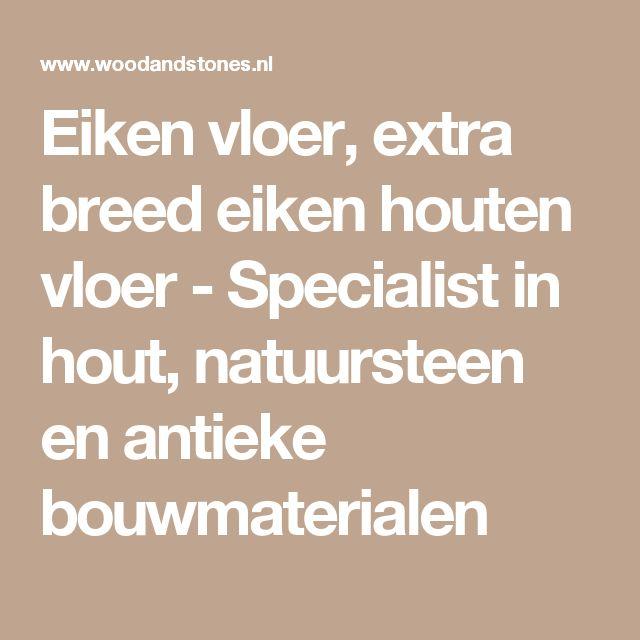 Eiken vloer, extra breed eiken houten vloer-Specialist in hout, natuursteen en antieke bouwmaterialen