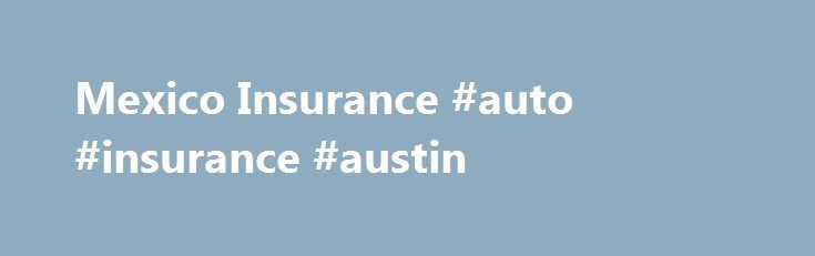 Mexico Insurance #auto #insurance #austin http://columbus.remmont.com/mexico-insurance-auto-insurance-austin/  # Get Mexican Auto Insurance the Easy Way Enter Your Info Confirm Pay Download Your Policy MexInsurance Affords You the Legal Protection and Coverage You Need to Drive in Mexico. We are an exclusive broker of online Mexican insurance and are a brokerage offering insurance solutions from Qualitas, one of Mexico's leading insurers. If you intend on driving your car, truck, RV, or even…