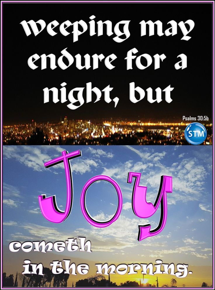 """Know that true joy comes from the Lord; all other sources will disappoint you. Visit the Bible study, 'Joy': http://wp.me/s4dhin-joy <<-- the link.  Message in the picture: """"weeping may endure for a night, but joy cometh in the morning. - Psalms 30:5b""""  Scripture for the day: Psalms 30:4-5 Sing to the Lord, all you godly ones! Praise his holy name.  5 For his anger lasts only a moment, but his favor lasts a lifetime! Weeping may last through the night, but joy comes with the morning."""