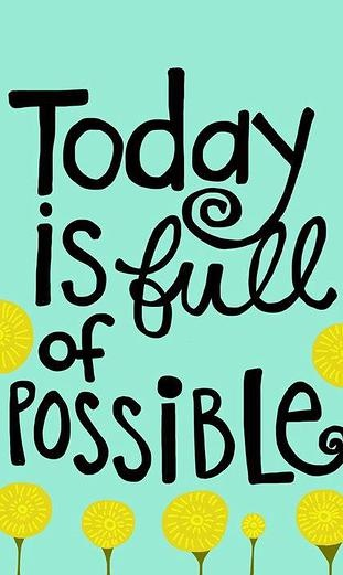Today is full of possible. Make the impossible happen!