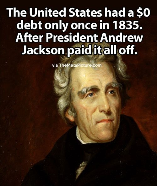 "US started 1789 with a debt of $75M, a ratio of debt to GDP of 31% (as against today's ratio of 52%). The Govt paid off the debt until 1835 when President Jackson reported to Congress that ""all that remains of the public debt has been redeemed,"" and then revealed that the Treasury actually had a surplus of $19M."