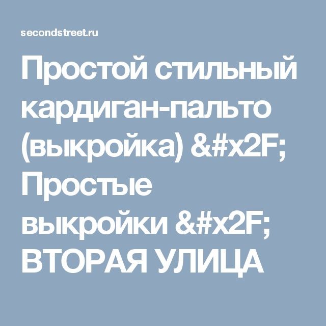 Простой стильный кардиган-пальто (выкройка) / Простые выкройки / ВТОРАЯ УЛИЦА