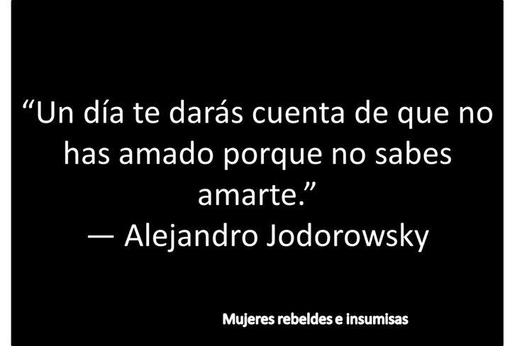 """""""Un día te darás cuenta de que no has amado porque no sabes amarte."""" Alejandro Jodorowsky #frases #citas"""