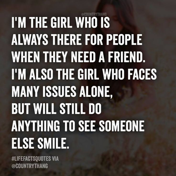 I'm the girl who is always there for people when they need a friend. I'm also the girl who faces many issues alone, but will still do anything to see someone else smile.