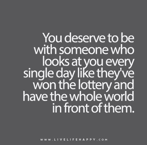Live Life Happy Quote: You deserve to be with someone who looks at you every single day like they've won the lottery and have the whole world in front of them.