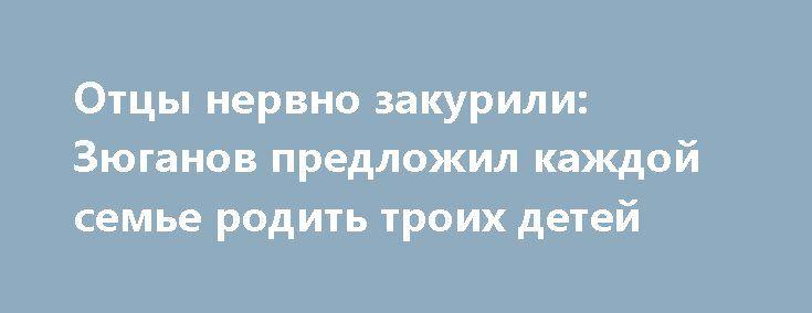 Отцы нервно закурили: Зюганов предложил каждой семье родить троих детей http://apral.ru/2017/05/22/ottsy-nervno-zakurili-zyuganov-predlozhil-kazhdoj-seme-rodit-troih-detej/  Все более массовое участие молодых людей в акциях протеста заставило [...]