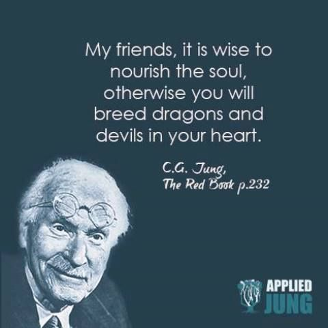 My friends, it is wise to nourish the soul, otherwise you will breed dragons and devils in your heart. ~Carl Jung, The Red Book, Page 232.