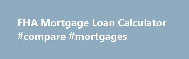 FHA Mortgage Loan Calculator #compare #mortgages http://money.remmont.com/fha-mortgage-loan-calculator-compare-mortgages/  #home mortgage loan calculator # FHA Loan Calculator Use this FHA mortgage calculator to get an estimate. An FHA loan is a government-backed conforming loan insured by the Federal Housing Administration. FHA loans have lower credit and down payment requirements for qualified homebuyers. For instance, the minimum required down payment for an FHA loan is only 3.5%…