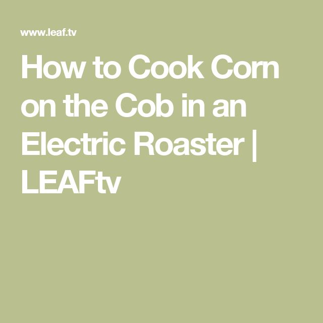 How to Cook Corn on the Cob in an Electric Roaster   LEAFtv