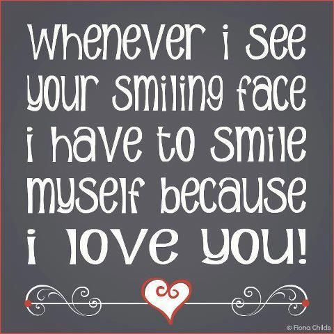 Whenever I see your smiling face I have to smile myself because I love you!