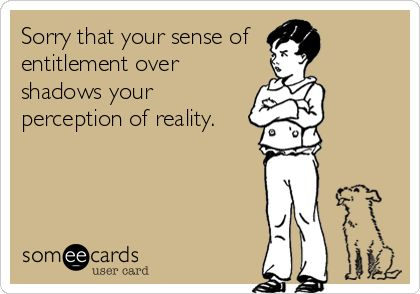 Sorry that your sense of entitlement over shadows your perception of reality.