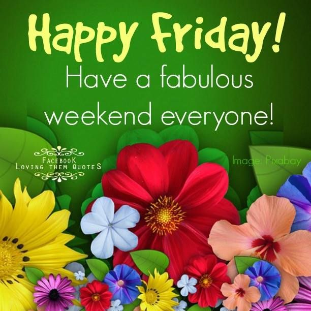 Happy Friday! Have A Fabulous Weekend Everyone! #friday Happy Friday  Flowers Friday Quotes
