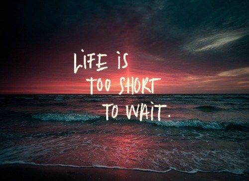 too short to wait
