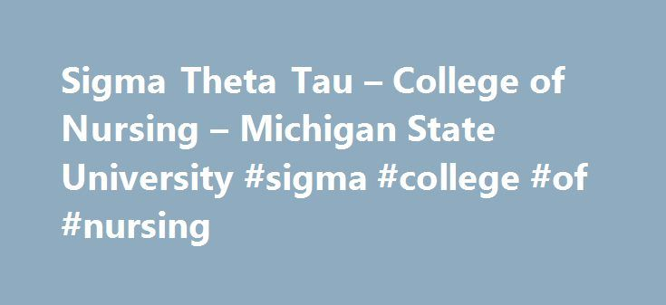 Sigma Theta Tau – College of Nursing – Michigan State University #sigma #college #of #nursing http://minnesota.remmont.com/sigma-theta-tau-college-of-nursing-michigan-state-university-sigma-college-of-nursing/  # Sigma Theta Tau – College of Nursing – Michigan State University Sigma Theta Tau The Honor Society of Nursing: an Invitation to Excellence Sigma Theta Tau International was founded in 1922 by six nursing students at the Indiana University Training School for Nurses (now Indiana…