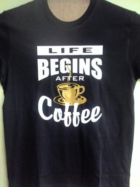 BudSen Custom Tees, Life Begins After Coffee,  Rhyno heat vynil.