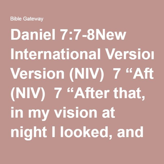"""Daniel 7:7-8New International Version (NIV)  7""""After that, in my vision at night I looked, and there before me was a fourth beast—terrifying and frightening and very powerful. It had large iron teeth; it crushed and devoured its victims and trampled underfoot whatever was left. It was different from all the former beasts, and it had ten horns.  8""""While I was thinking about the horns, there before me was another horn, a little one, which came up among them; and three of the first horns…"""