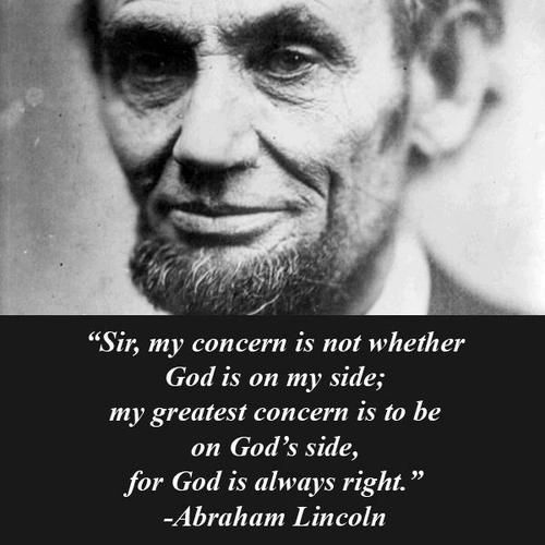 Sir, my concern is not whether God is on my side; my greatest concern is to be on God's side, for God is always right. Abraham Lincoln