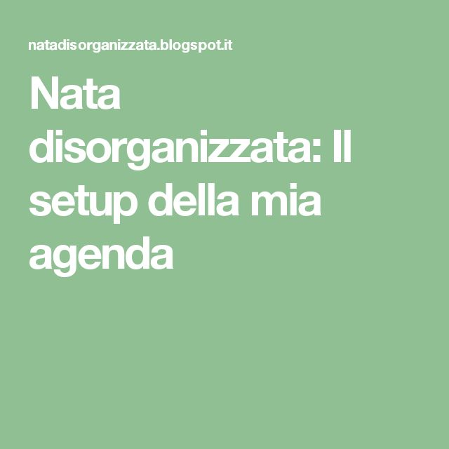 Nata disorganizzata: Il setup della mia agenda