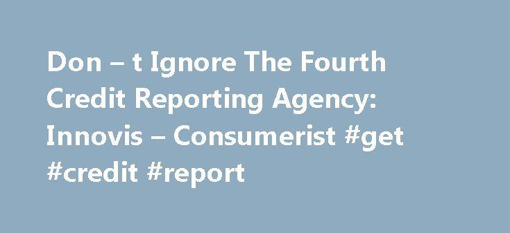 Don – t Ignore The Fourth Credit Reporting Agency: Innovis – Consumerist #get #credit #report http://credit.remmont.com/don-t-ignore-the-fourth-credit-reporting-agency-innovis-consumerist-get-credit-report/  #three credit report agencies # Don t Ignore The Fourth Credit Reporting Agency: Innovis By consumeristcarey October 4, 2008 Did Read More...The post Don – t Ignore The Fourth Credit Reporting Agency: Innovis – Consumerist #get #credit #report appeared first on Credit.