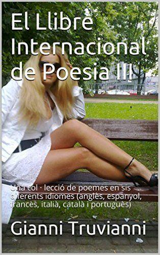 Amazon.com: El Llibre Internacional de Poesia III: Una col · lecció de poemes en sis diferents idiomes (anglès, espanyol, francès, italià, català i portuguès) (Catalan Edition) eBook: Gianni Truvianni: Kindle Store