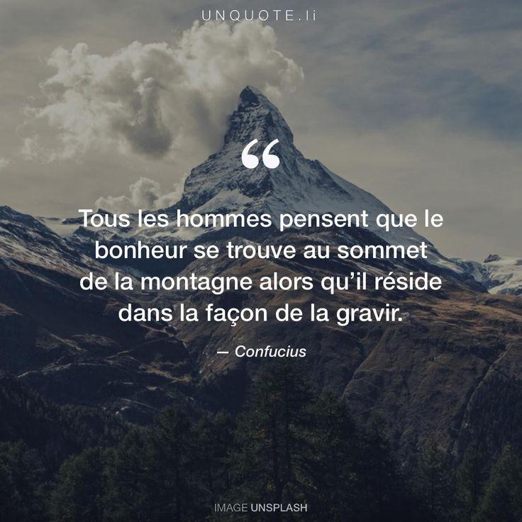 """Confucius """"Tous les hommes pensent que le bonheur se trouve au sommet de la montagne alors qu'il réside dans la façon de la gravir. """""""