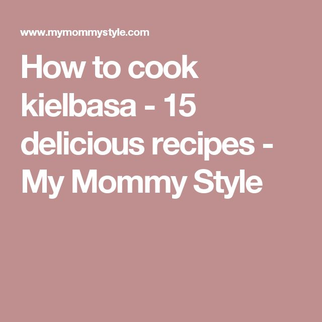 How to cook kielbasa - 15 delicious recipes - My Mommy Style
